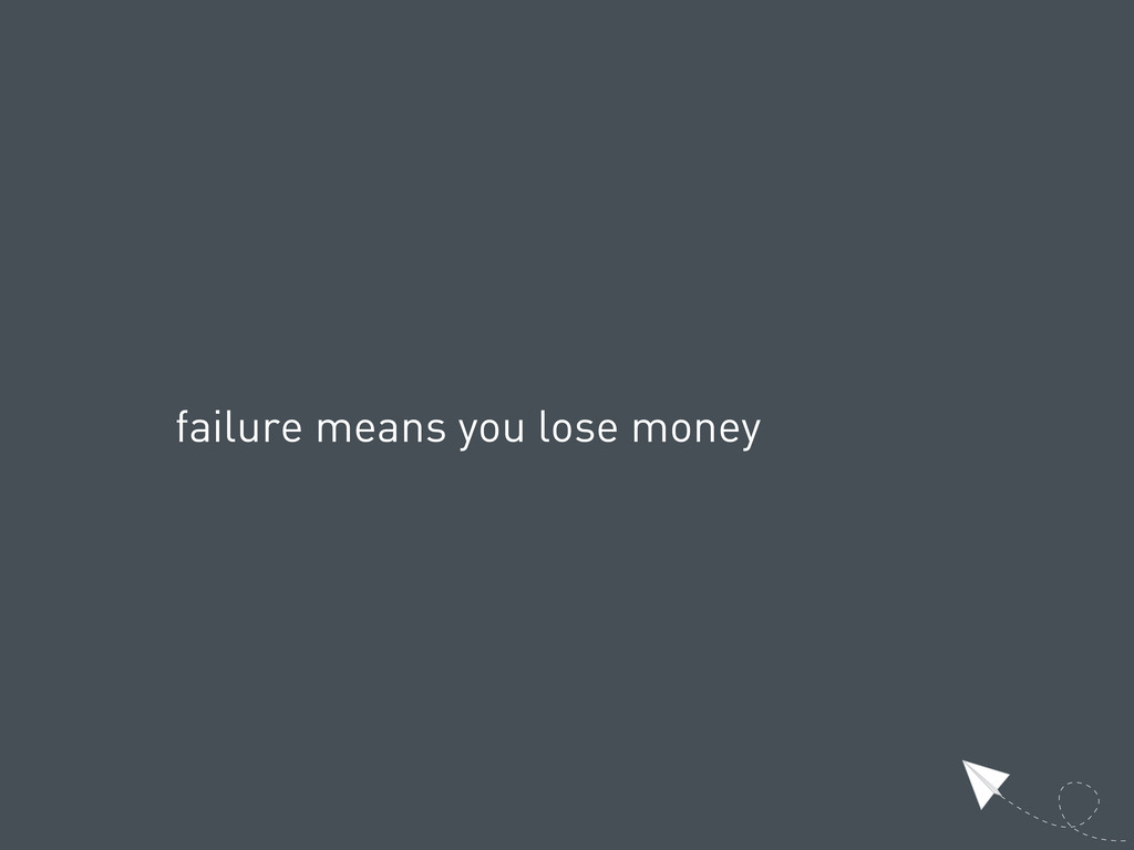failure means you lose money