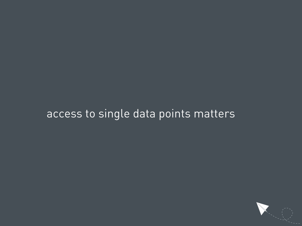 access to single data points matters
