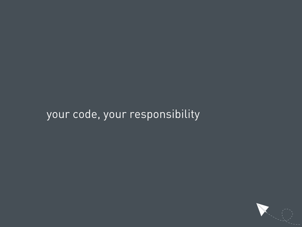 your code, your responsibility
