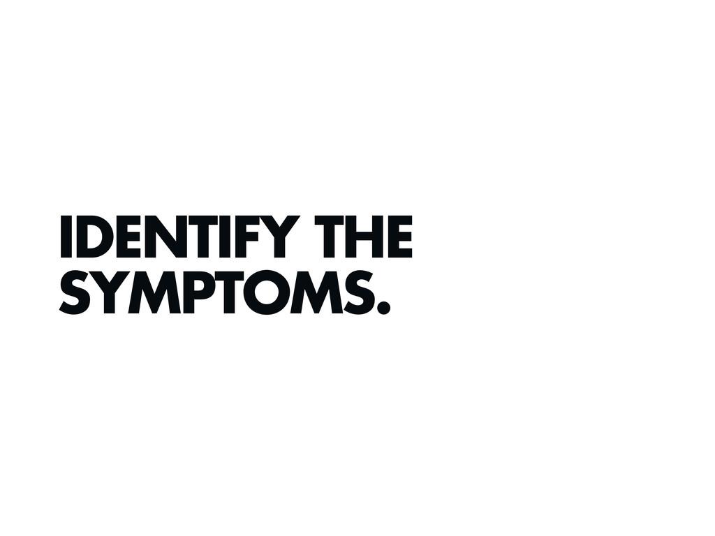 IDENTIFY THE SYMPTOMS.