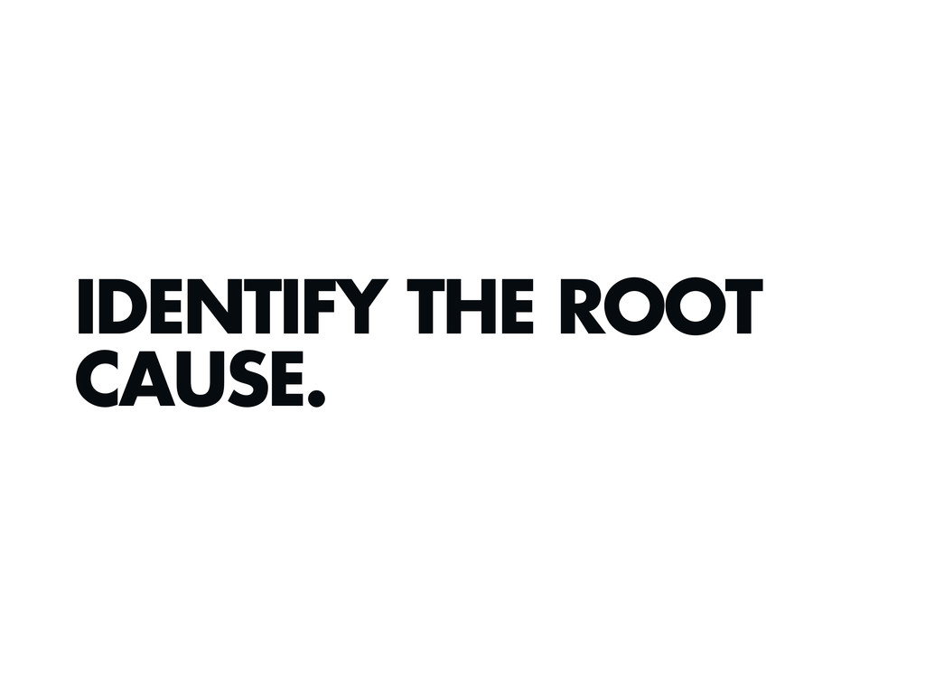 IDENTIFY THE ROOT CAUSE.