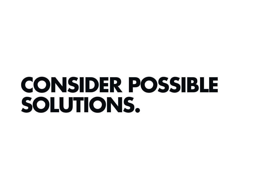 CONSIDER POSSIBLE SOLUTIONS.