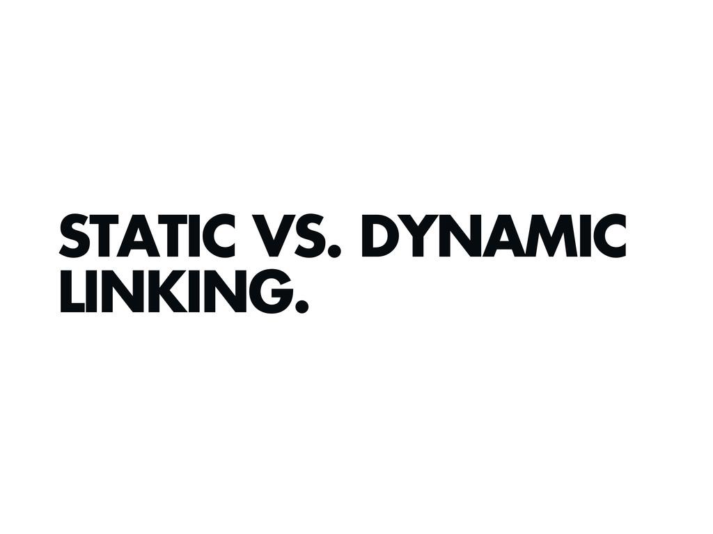 STATIC VS. DYNAMIC LINKING.