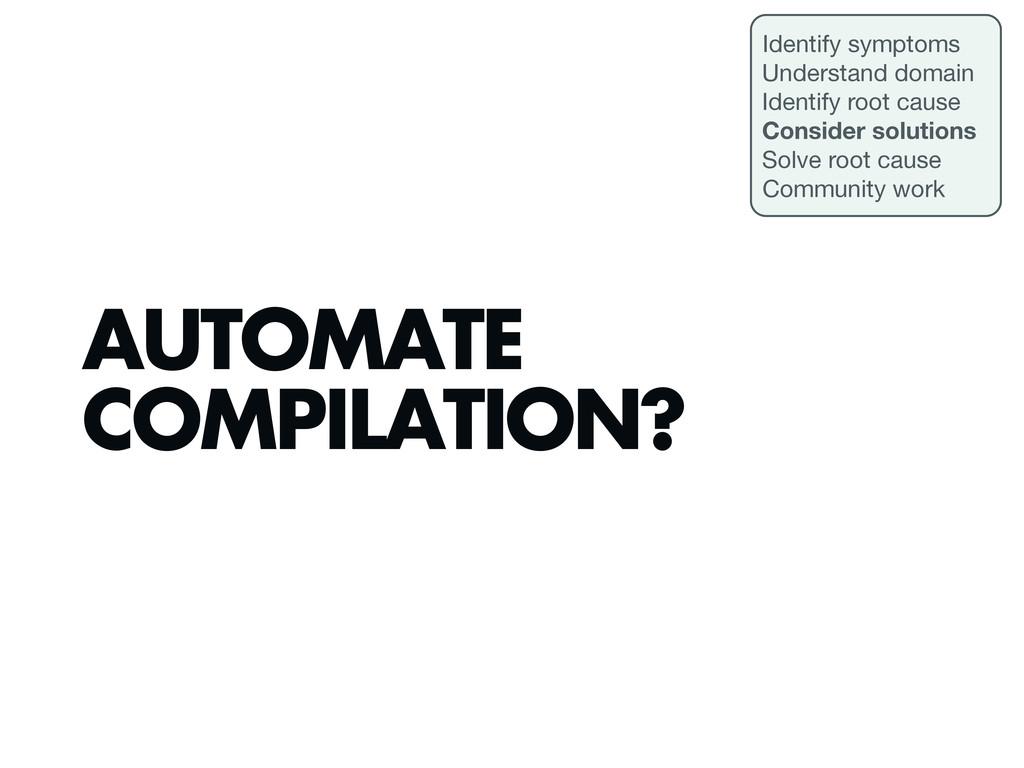AUTOMATE COMPILATION? Identify symptoms Underst...