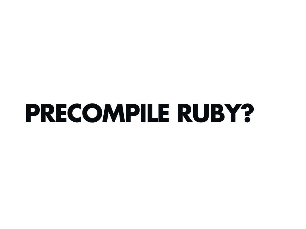 PRECOMPILE RUBY?