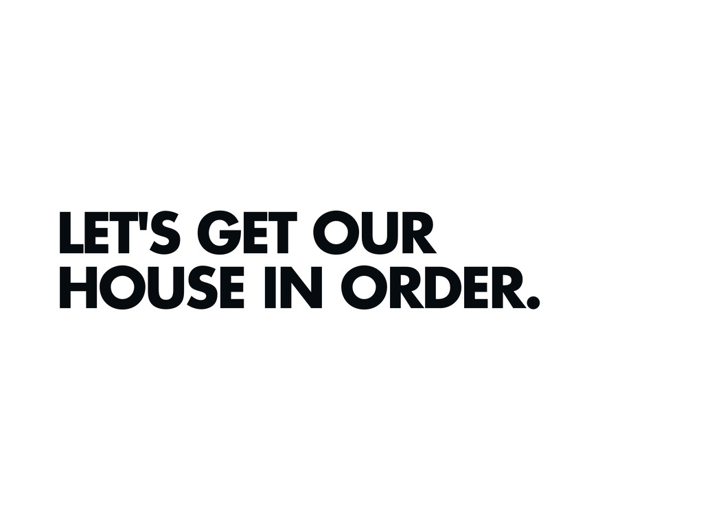LET'S GET OUR HOUSE IN ORDER.