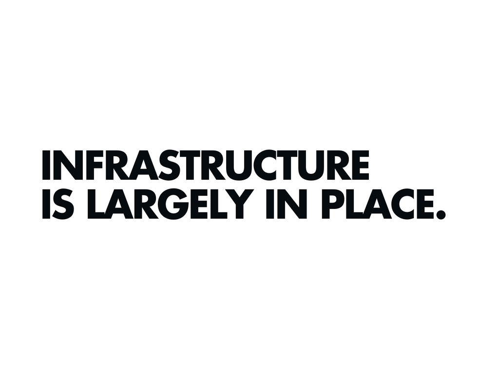 INFRASTRUCTURE IS LARGELY IN PLACE.