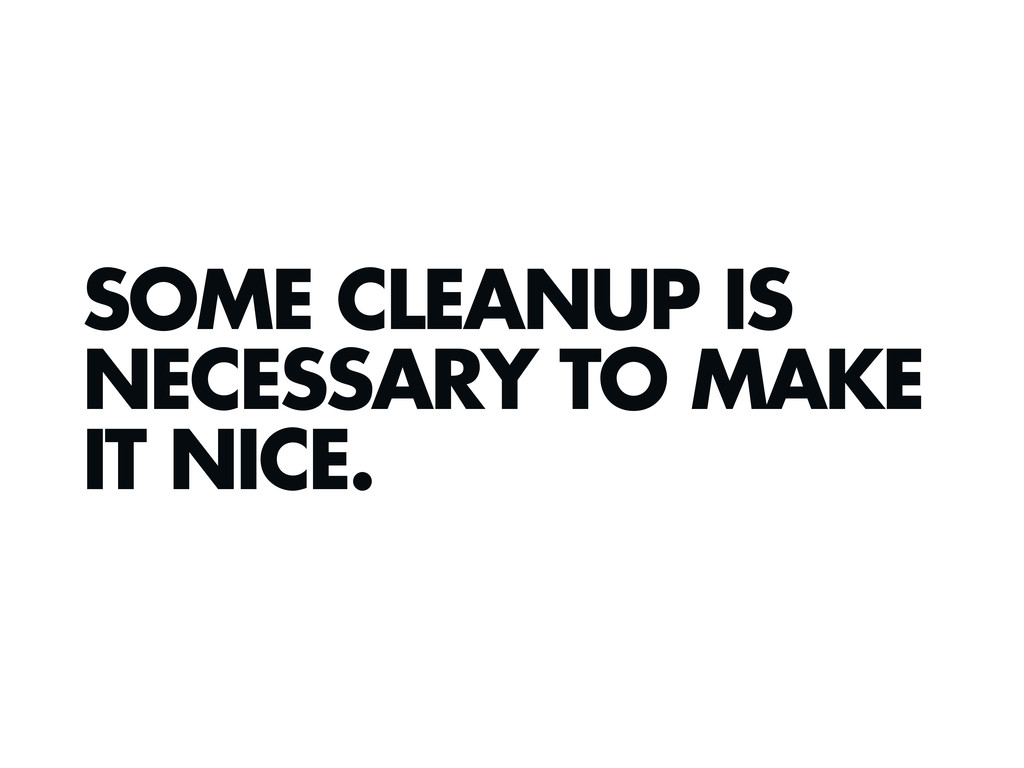 SOME CLEANUP IS NECESSARY TO MAKE IT NICE.
