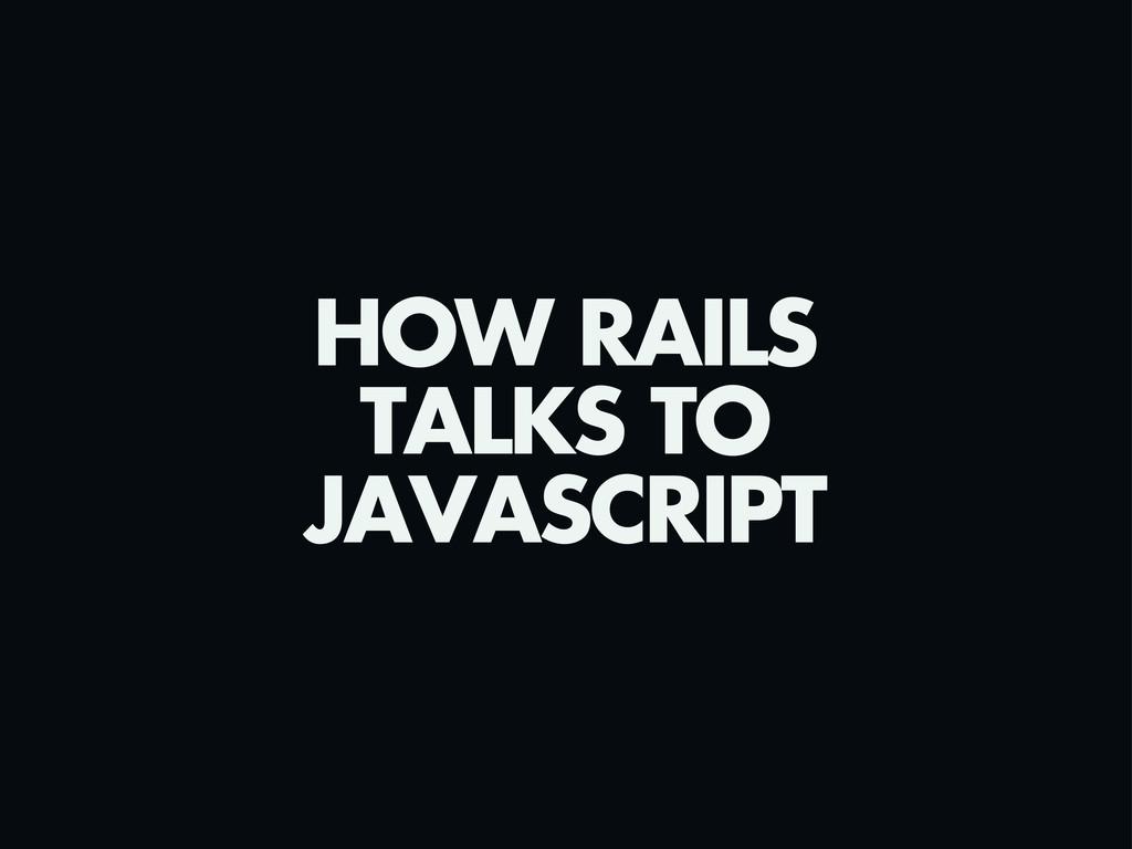 HOW RAILS TALKS TO JAVASCRIPT