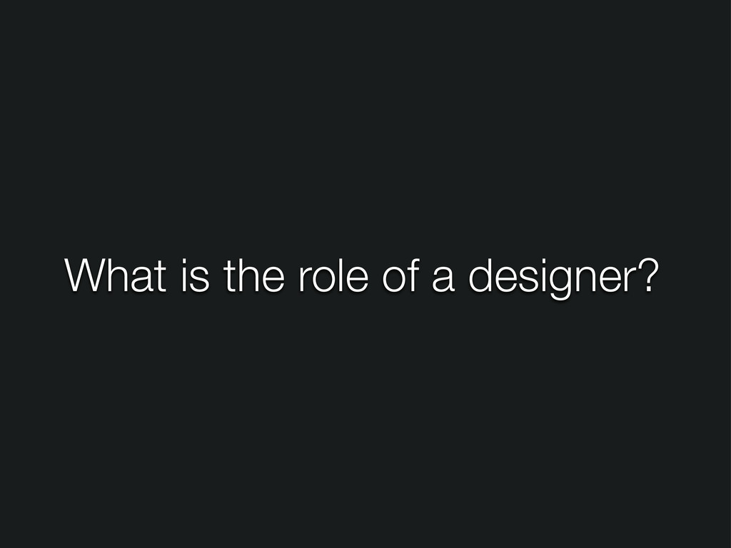What is the role of a designer?