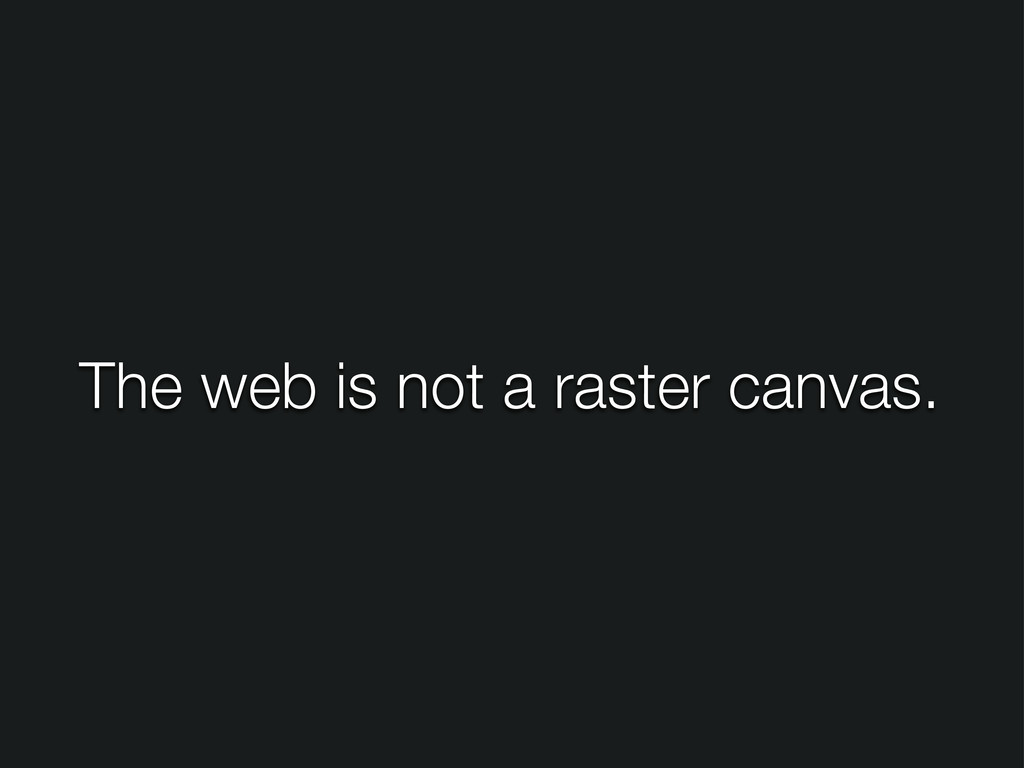 The web is not a raster canvas.