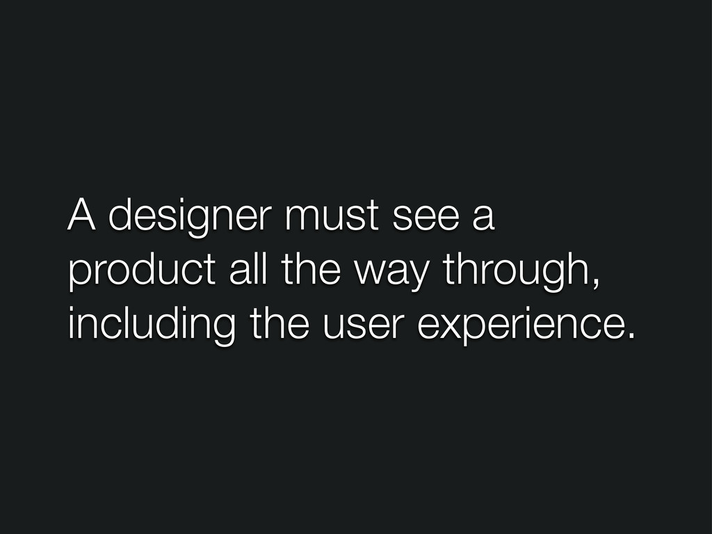 A designer must see a product all the way throu...