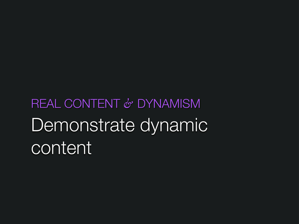 REAL CONTENT & DYNAMISM Demonstrate dynamic con...