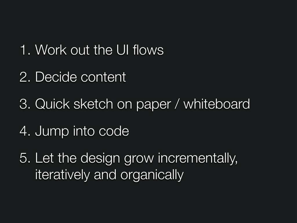 1. Work out the UI flows 2. Decide content 3. Qu...