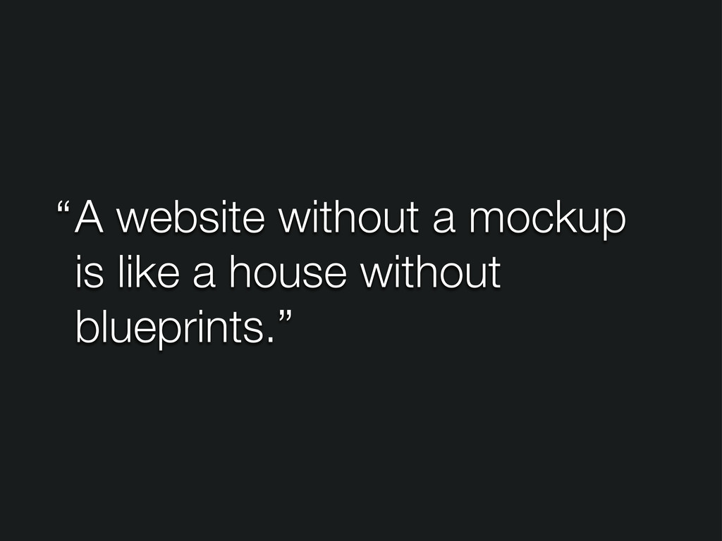 A website without a mockup is like a house with...