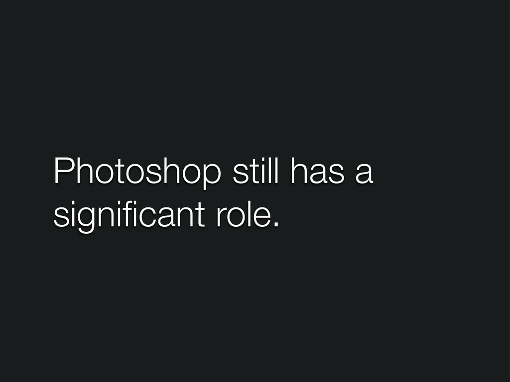 Photoshop still has a significant role.