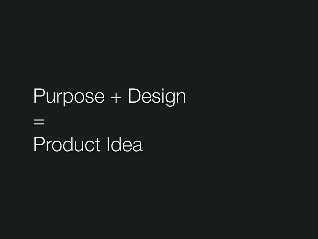 Purpose + Design = Product Idea