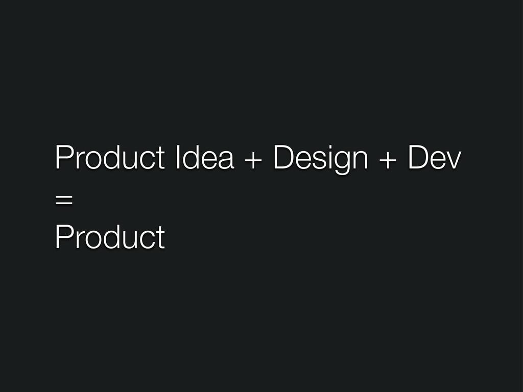 Product Idea + Design + Dev = Product