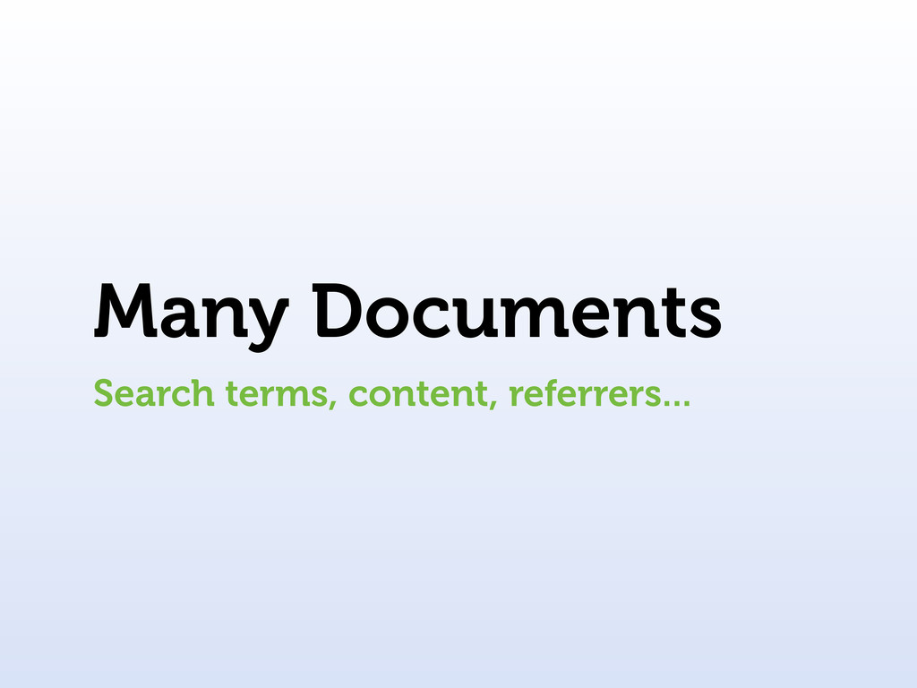 Many Documents Search terms, content, referrers...