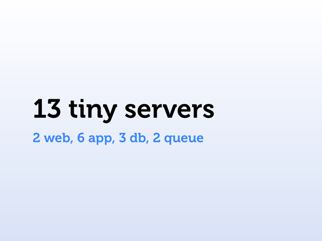 13 tiny servers 2 web, 6 app, 3 db, 2 queue