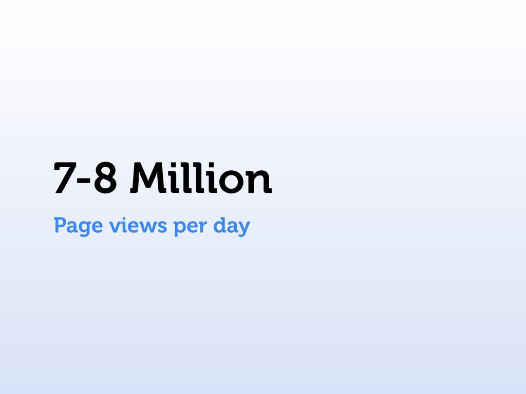 7-8 Million Page views per day