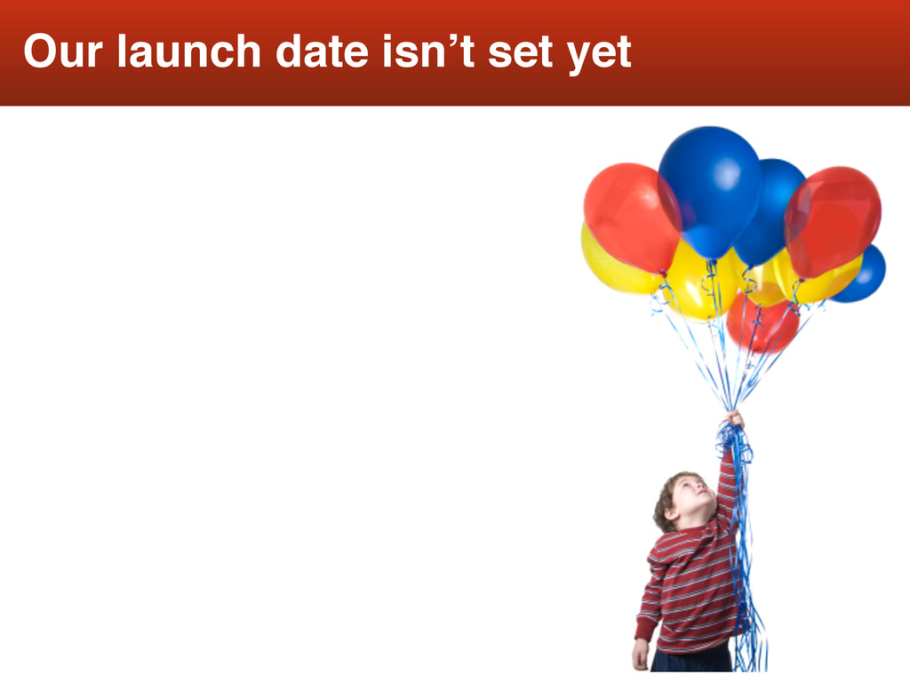 17 Our launch date isn't set yet