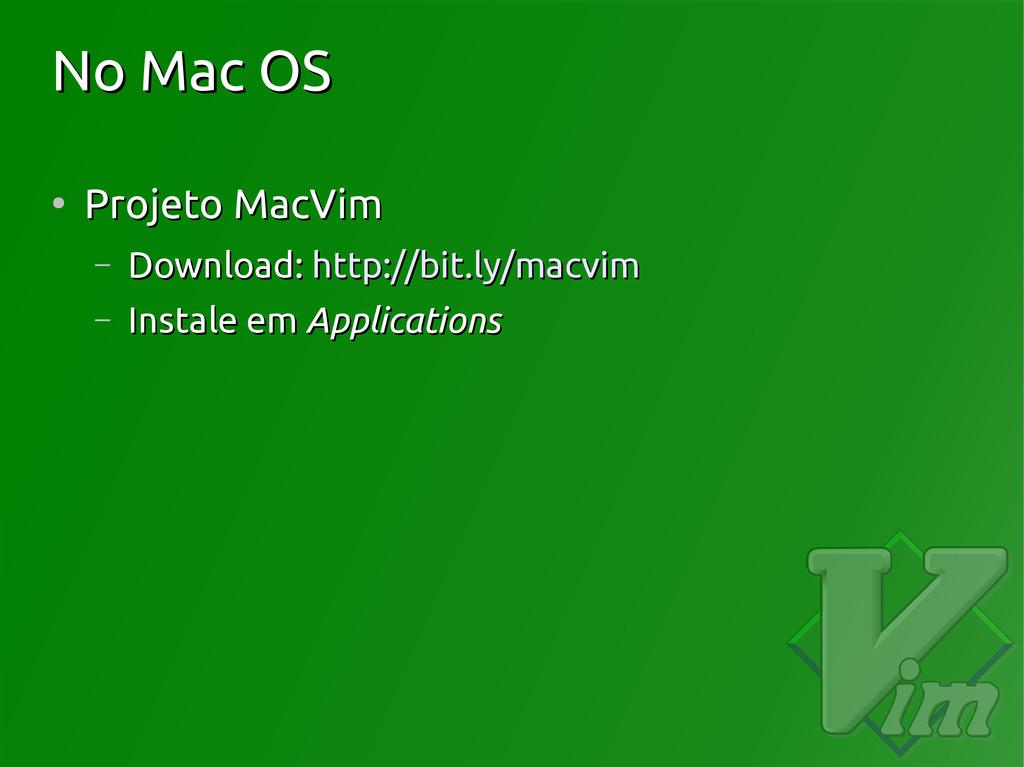 No Mac OS No Mac OS ● Projeto MacVim Projeto Ma...