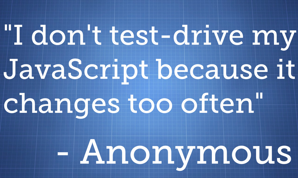 """""""I don't test-drive my JavaScript because it ch..."""