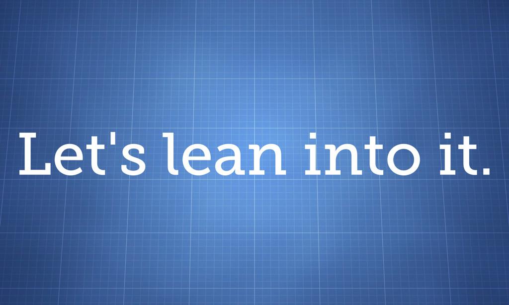 Let's lean into it.
