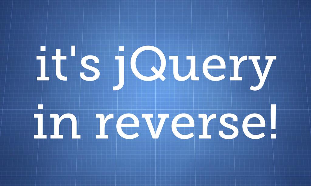 it's jQuery in reverse!