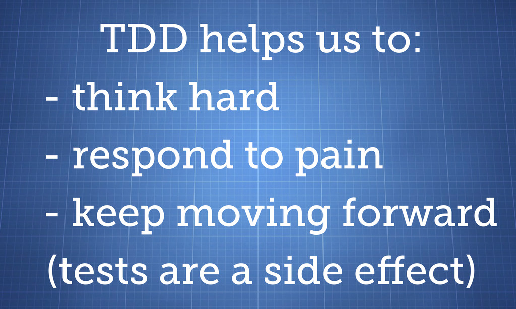TDD helps us to: - think hard - respond to pain...