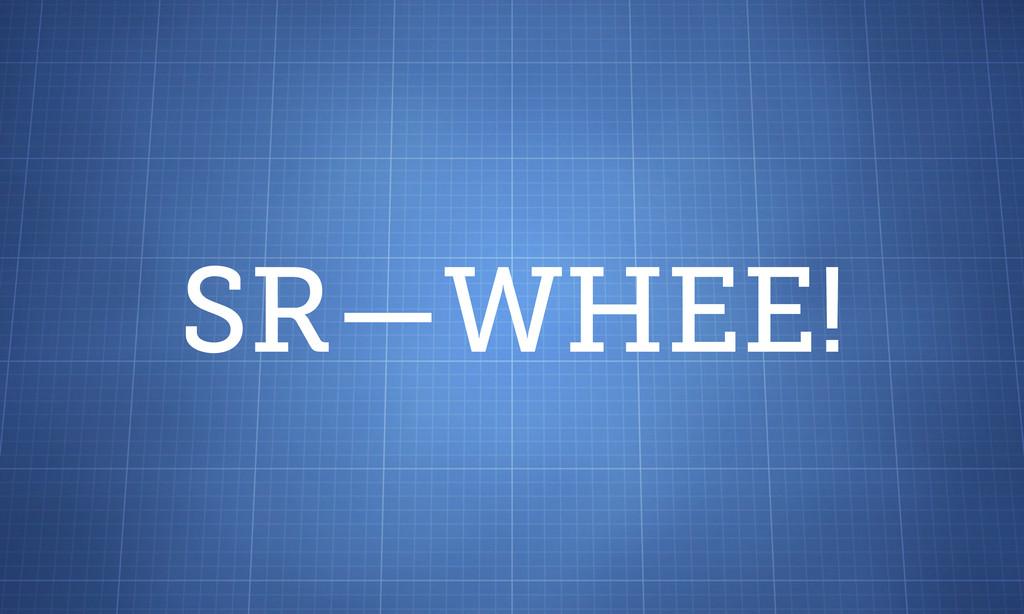 SR—WHEE!