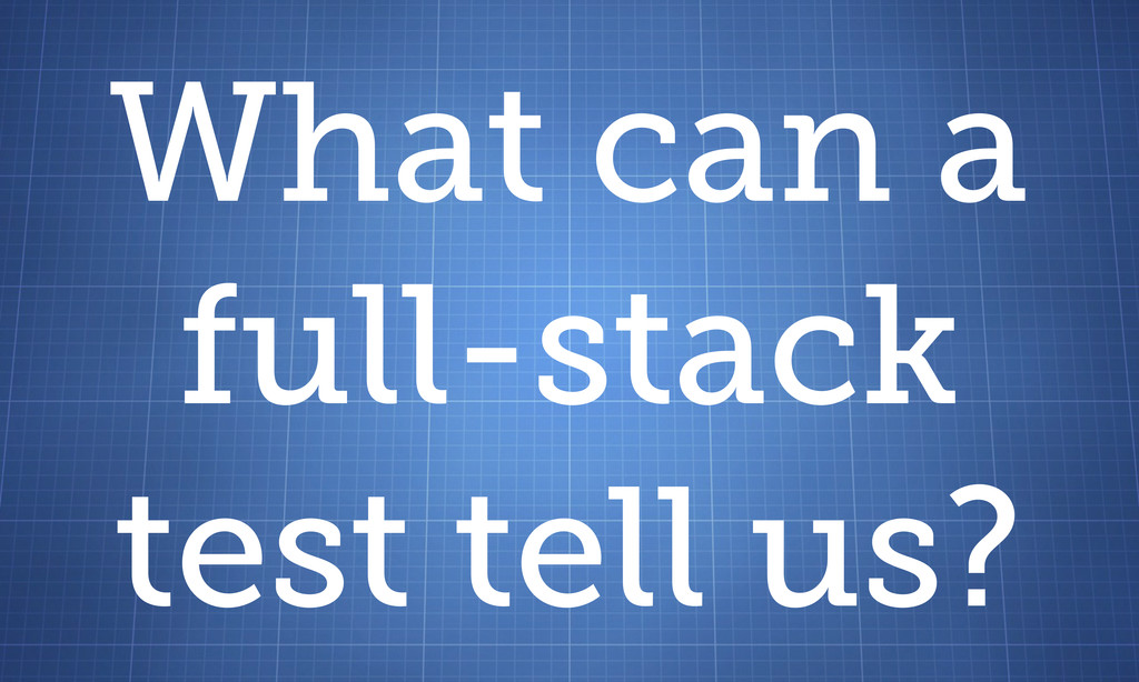 What can a full-stack test tell us?