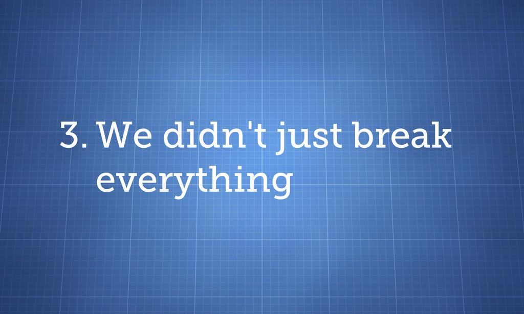 3. We didn't just break everything