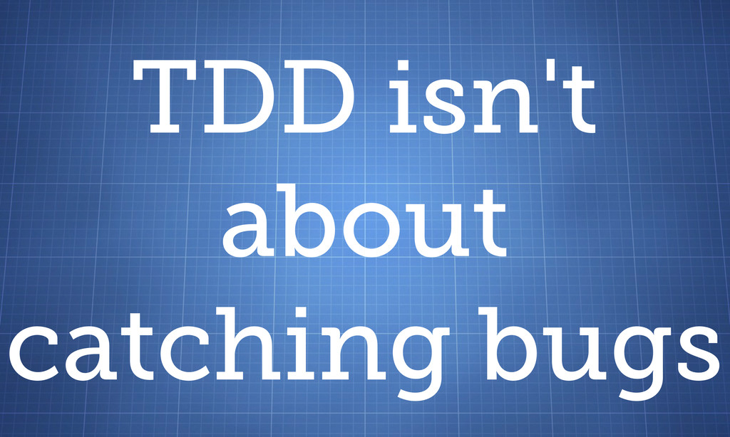 TDD isn't about catching bugs