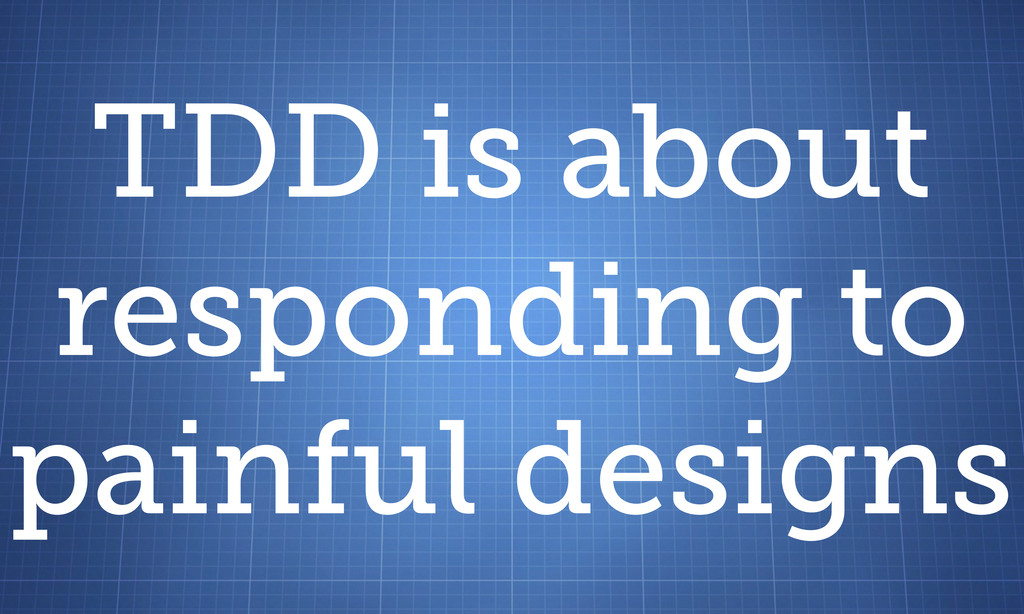 TDD is about responding to painful designs