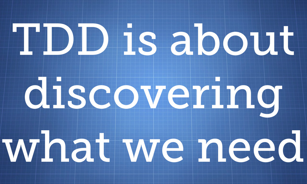 TDD is about discovering what we need