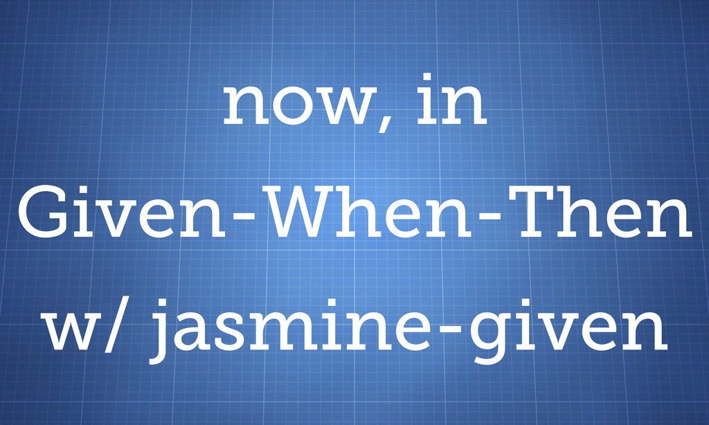 now, in Given-When-Then w/ jasmine-given