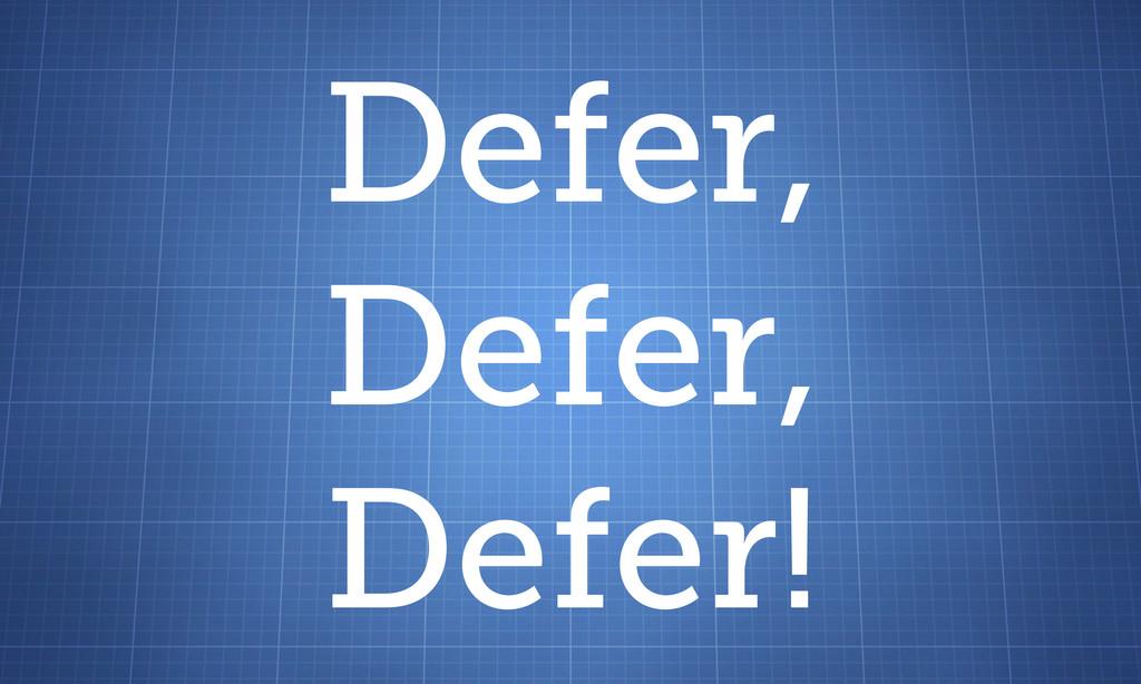 Defer, Defer, Defer!