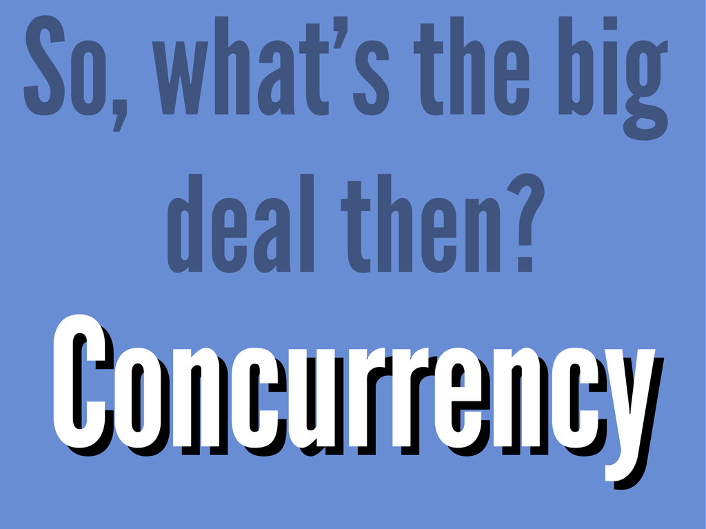 So, what's the big deal then? Concurrency Concu...