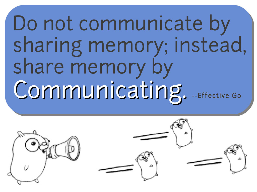 Do not communicate by sharing memory; instead, ...