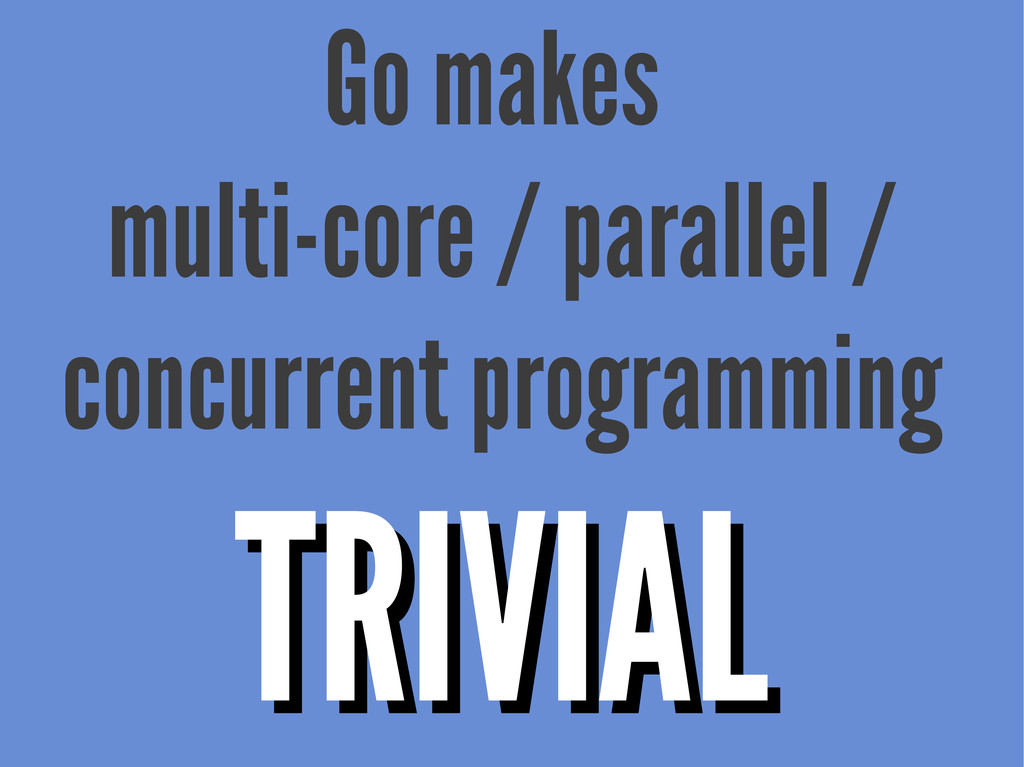 Go makes multi-core / parallel / concurrent pro...