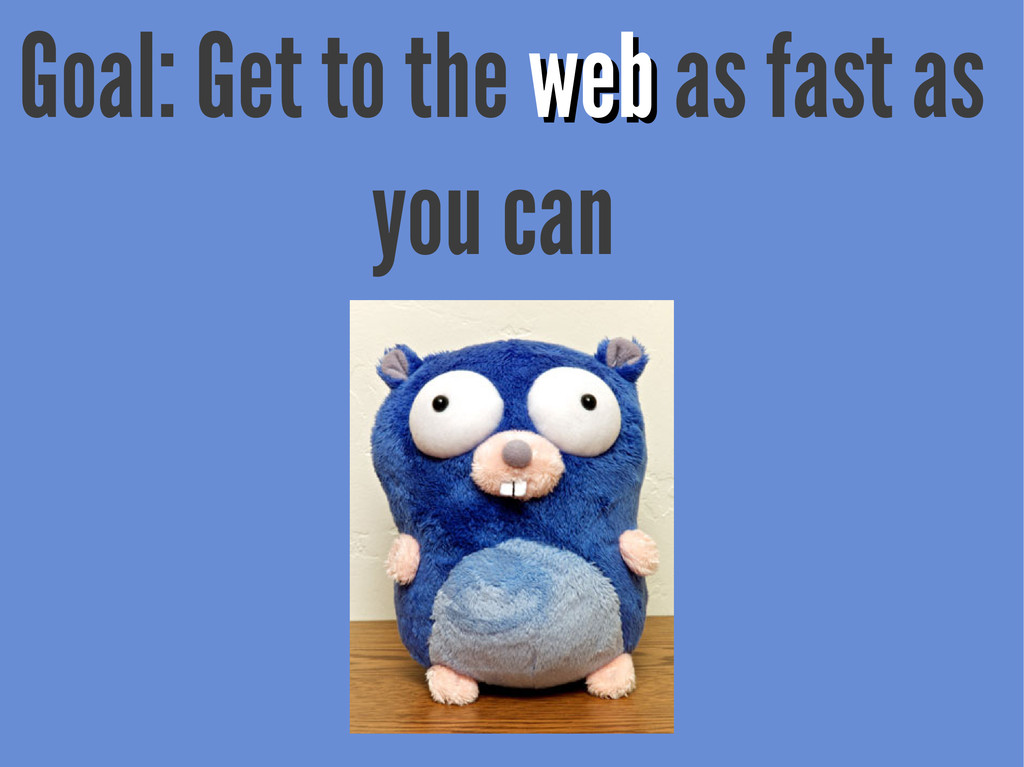 Goal: Get to the web web as fast as you can
