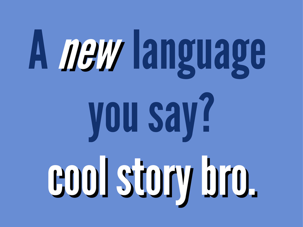 A new new language you say? cool story bro. coo...