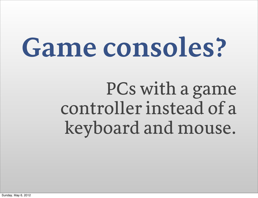 Game consoles? PCs with a game controller inste...