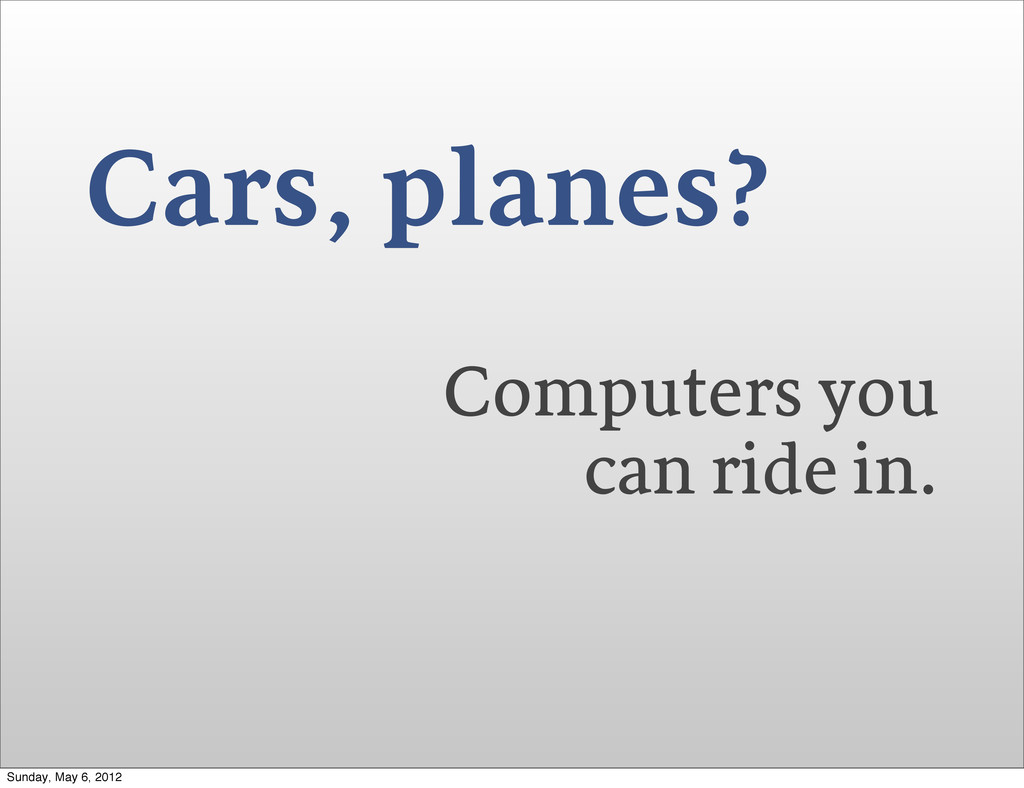 Cars, planes? Computers you can ride in. Sunday...