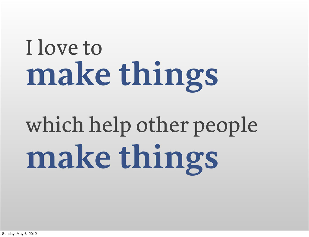 I love to make things which help other people m...