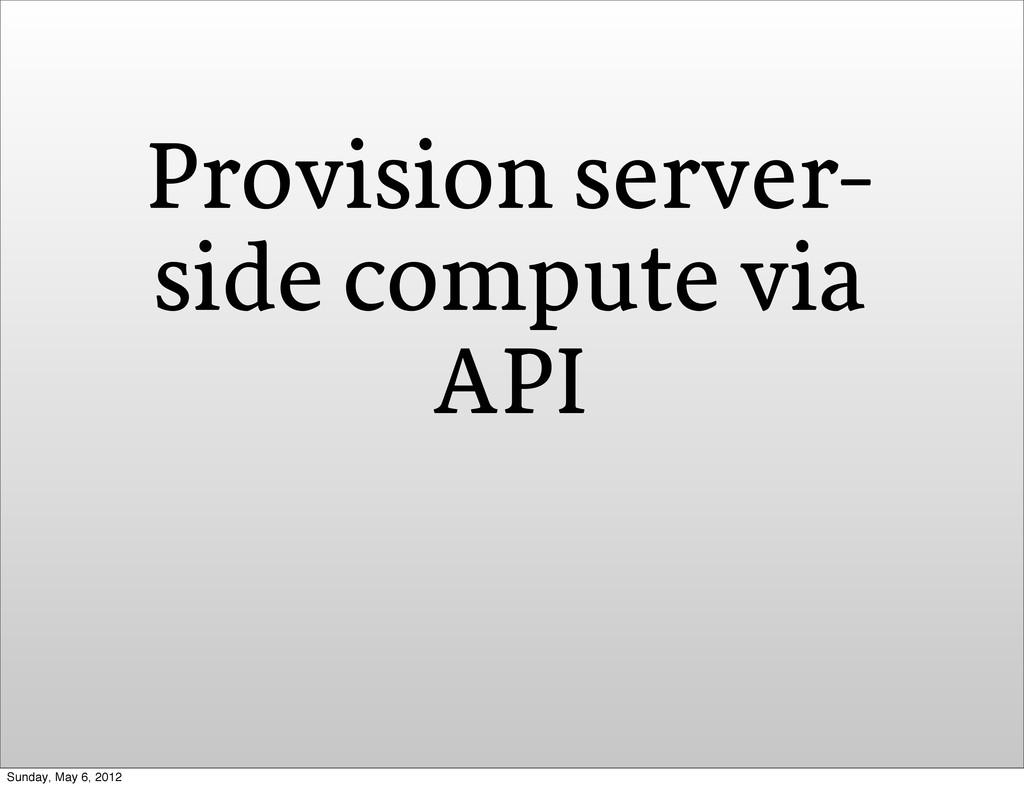 Provision server- side compute via API Sunday, ...