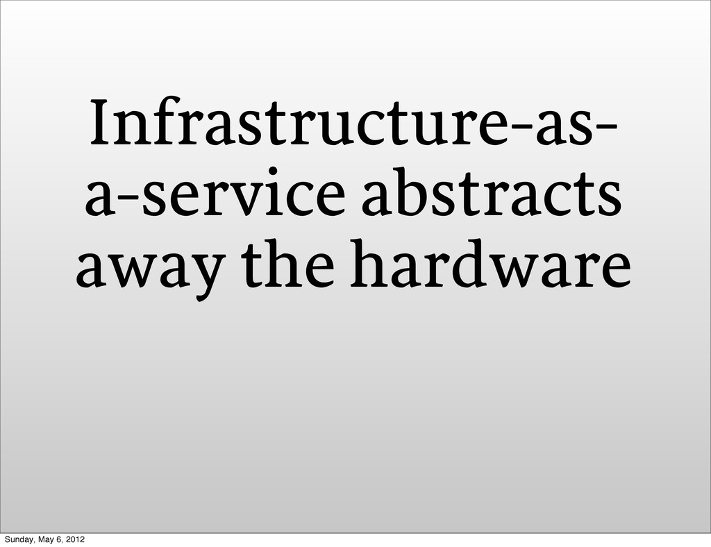 Infrastructure-as- a-service abstracts away the...