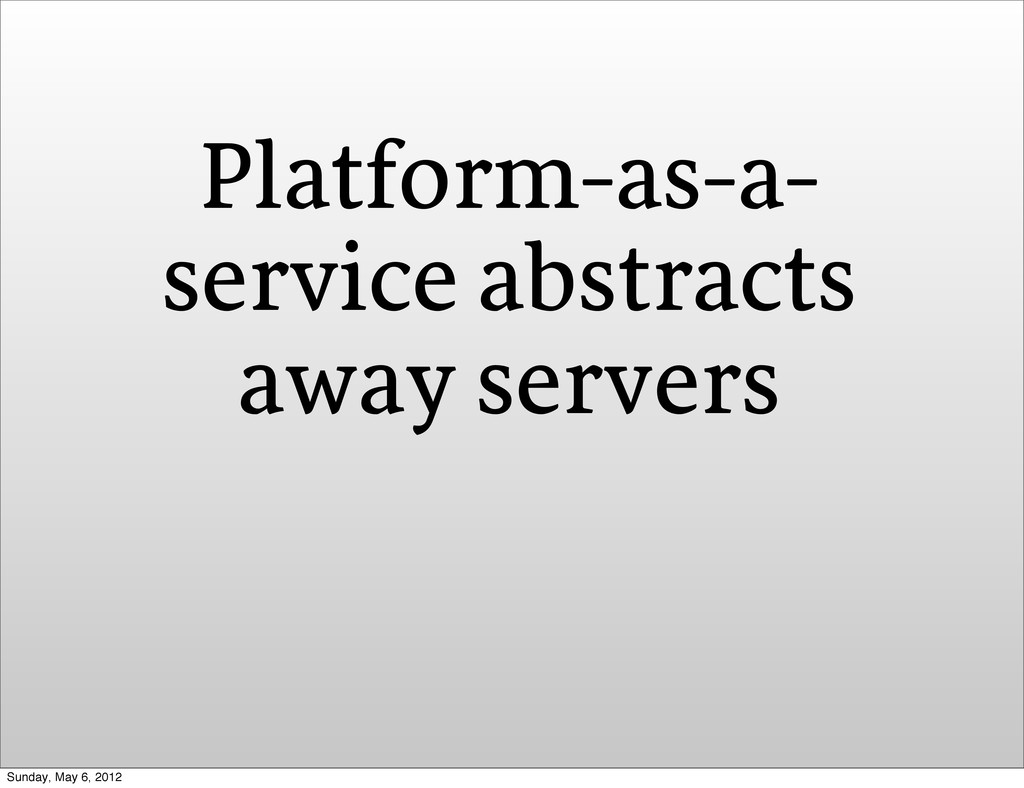 Platform-as-a- service abstracts away servers S...